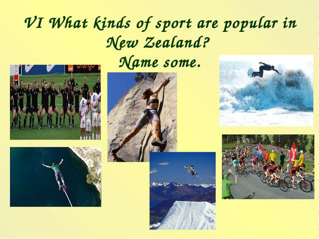 VI What kinds of sport are popular in New Zealand? Name some.