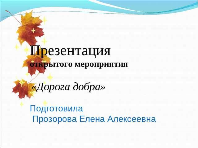 Презентация открытого мероприятия «Дорога добра» Подготовила Прозорова Елена...