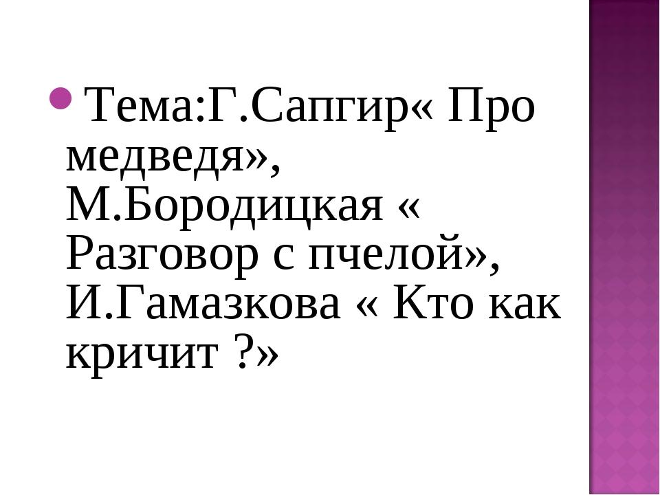 Тема:Г.Сапгир« Про медведя», М.Бородицкая « Разговор с пчелой», И.Гамазкова «...