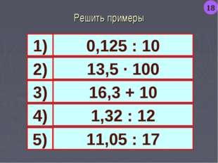 Решить примеры 0,125 : 10 13,5 · 100 16,3 + 10 1,32 : 12 1) 4) 3) 2) 11,05 :