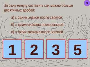 9 За одну минуту составить как можно больше десятичных дробей: а) с одним зна