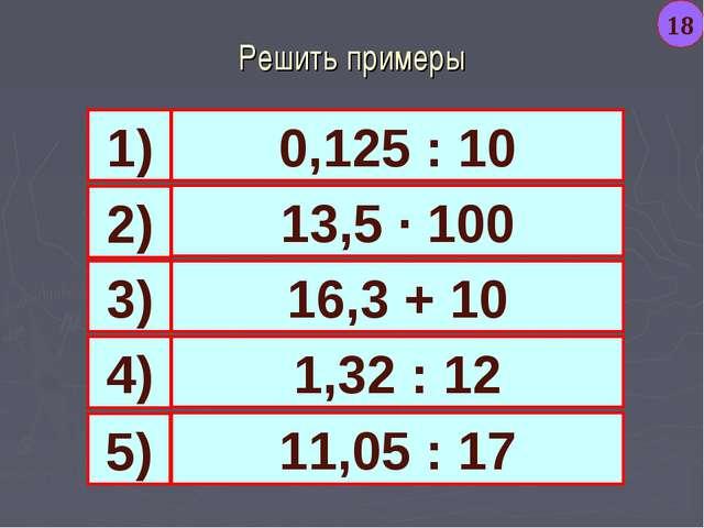 Решить примеры 0,125 : 10 13,5 · 100 16,3 + 10 1,32 : 12 1) 4) 3) 2) 11,05 :...