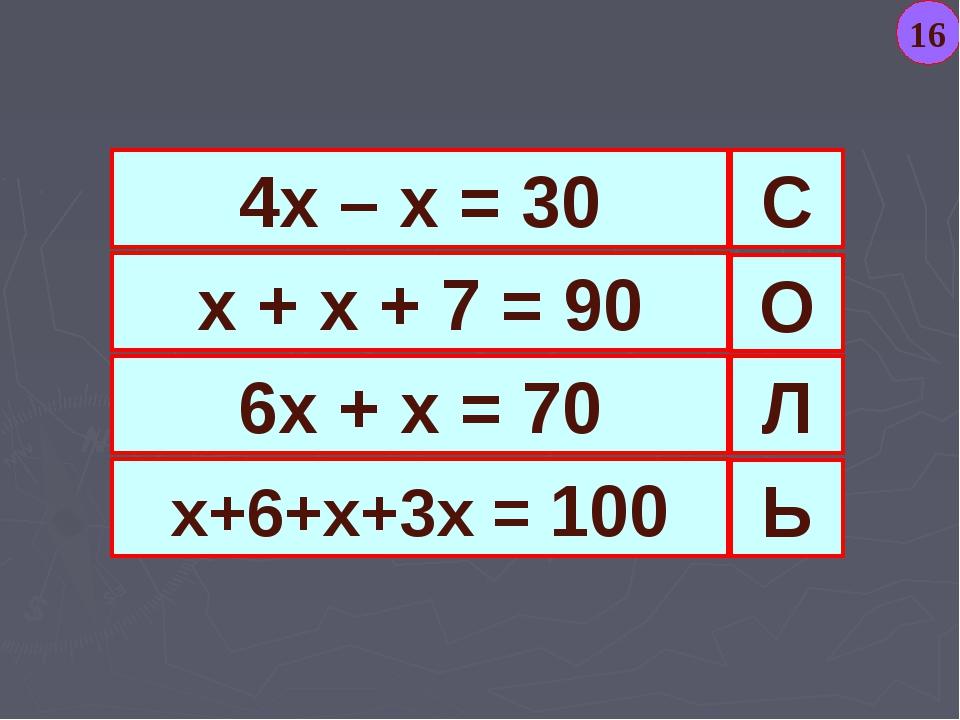 4х – х = 30 х + х + 7 = 90 6х + х = 70 х+6+х+3х = 100 С Ь Л О 16