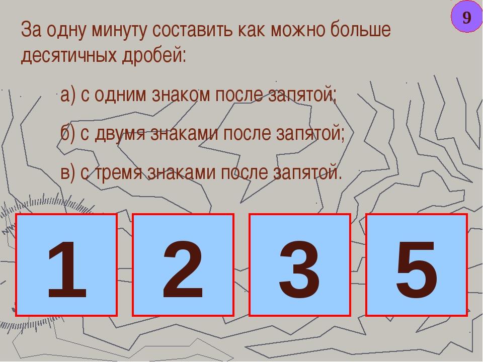 9 За одну минуту составить как можно больше десятичных дробей: а) с одним зна...