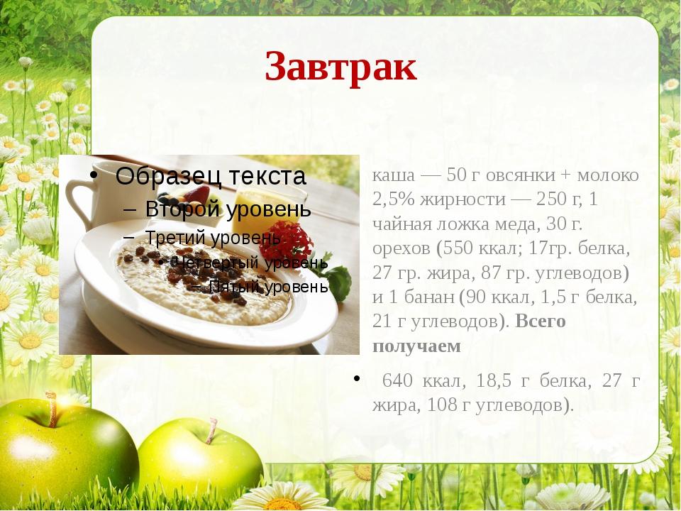 Завтрак каша — 50 г овсянки + молоко 2,5% жирности — 250 г, 1 чайная ложка ме...