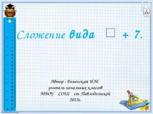 Сложение вида + 7. Автор : Роменская И.М. учитель начальных классов МБОУ СОШ