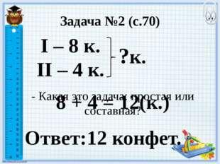 Задача №2 (с.70) I – 8 к. II – 4 к. - Какая это задача: простая или составная