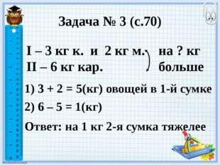 Задача № 3 (с.70) I – 3 кг к. и 2 кг м. II – 6 кг кар. на ? кг больше 1) 3 +