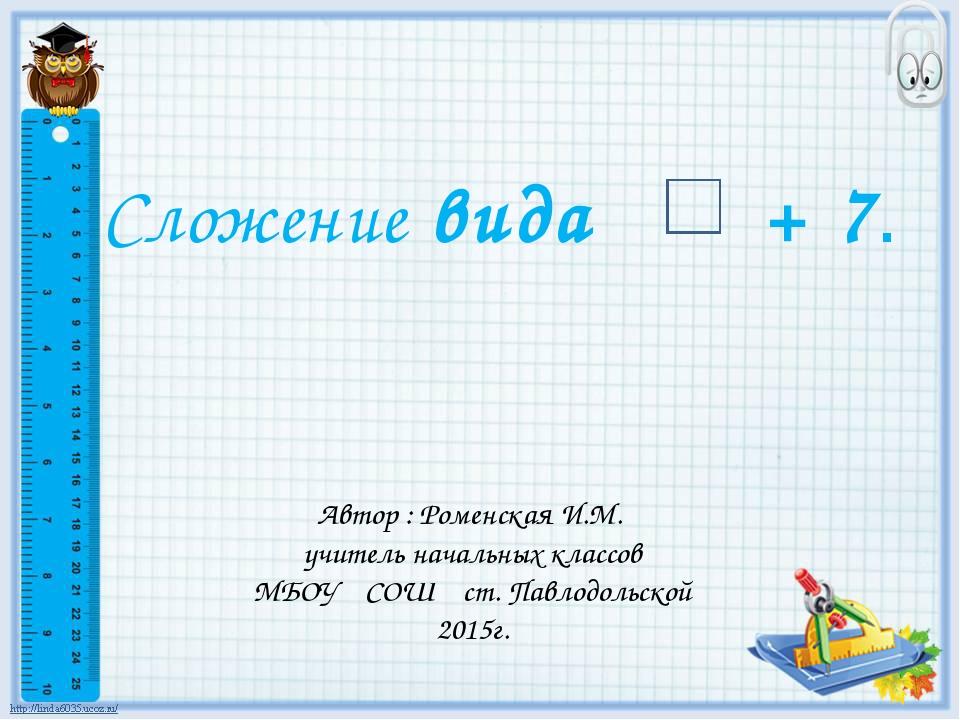 Сложение вида + 7. Автор : Роменская И.М. учитель начальных классов МБОУ СОШ...
