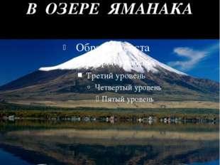 ГОРА ФУДЗИЯМА И ЕЕ ОТРАЖЕНИЕ В ОЗЕРЕ ЯМАНАКА