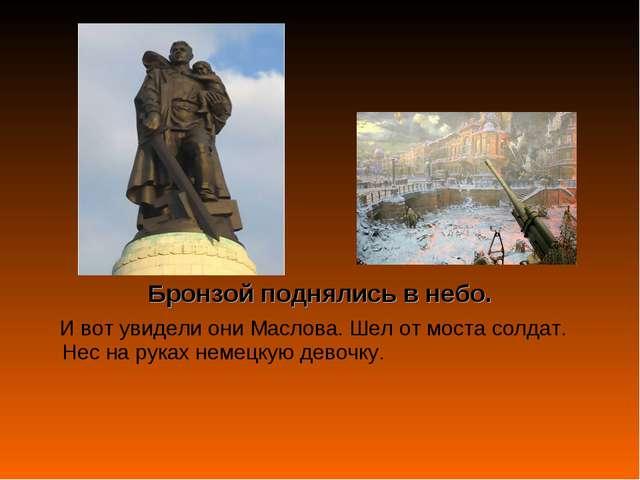 Бронзой поднялись в небо. И вот увидели они Маслова. Шел от моста солдат. Нес...
