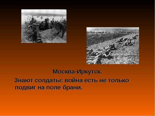 Москва-Иркутск. Знают солдаты: война есть не только подвиг на поле брани.