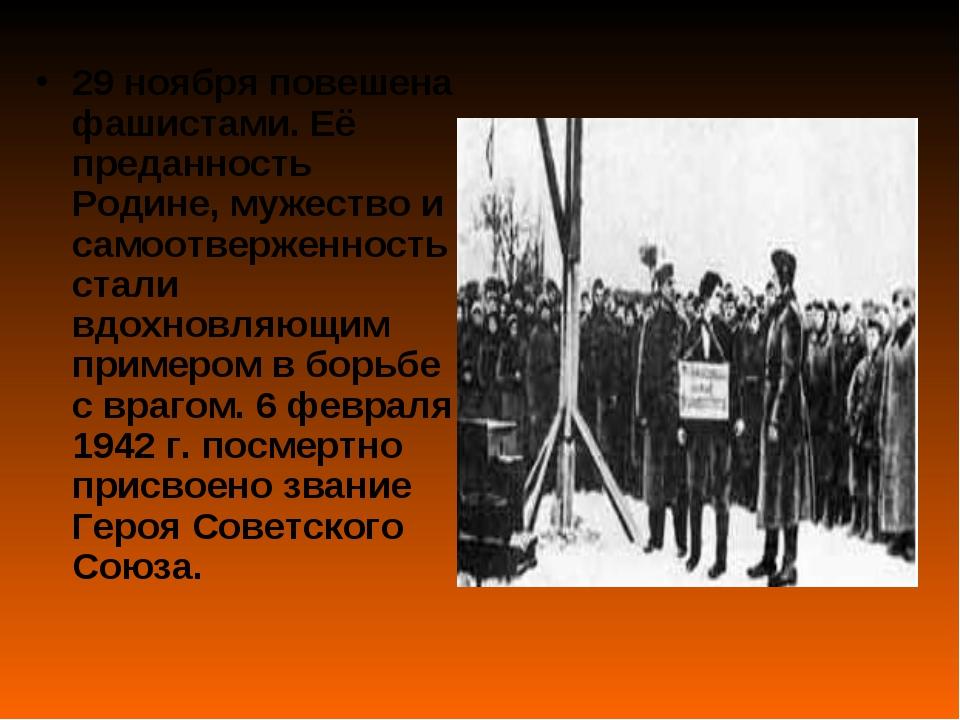 29 ноября повешена фашистами. Её преданность Родине, мужество и самоотверженн...