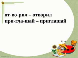 от-во-рил – отворил при-гла-шай – приглашай