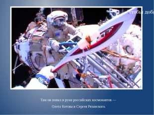 Там онпопал вруки российских космонавтов— Олега Котова иСергея Рязанского