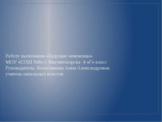Работу выполнили «Будущие чемпионы» МОУ «СОШ №8» г. Магнитогорска 4 «Г» класс...