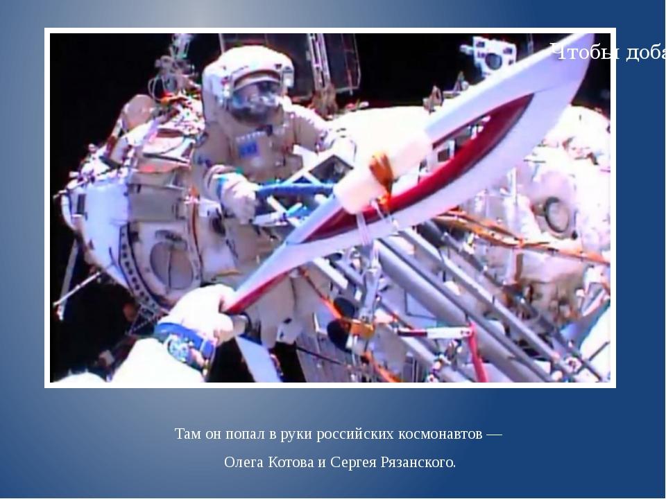 Там онпопал вруки российских космонавтов— Олега Котова иСергея Рязанского...