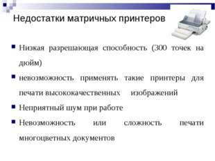 Недостатки матричных принтеров Низкая разрешающая способность (300 точек на д
