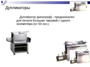 Дупликатор (ризограф) - предназначен для печати больших тиражей с одного экз