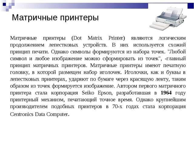 Матричные принтеры (Dot Matrix Printer) являются логическим продолжением лепе...
