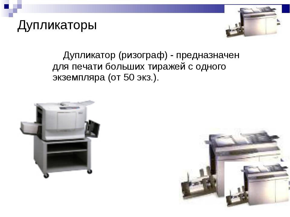 Дупликатор (ризограф) - предназначен для печати больших тиражей с одного экз...