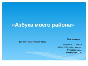 «Азбука моего района» Подготовила: Дачева Тамила Каплановна, учащаяся 7 клас