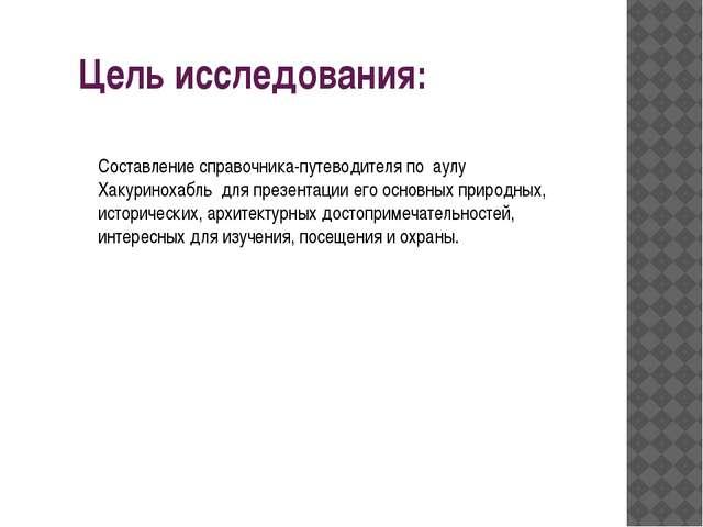 Цель исследования: Составление справочника-путеводителя по аулу Хакуринохабль...