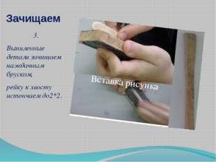 Зачищаем 3. Выпиленные детали зачищаем наждачным бруском, рейку к хвосту исто