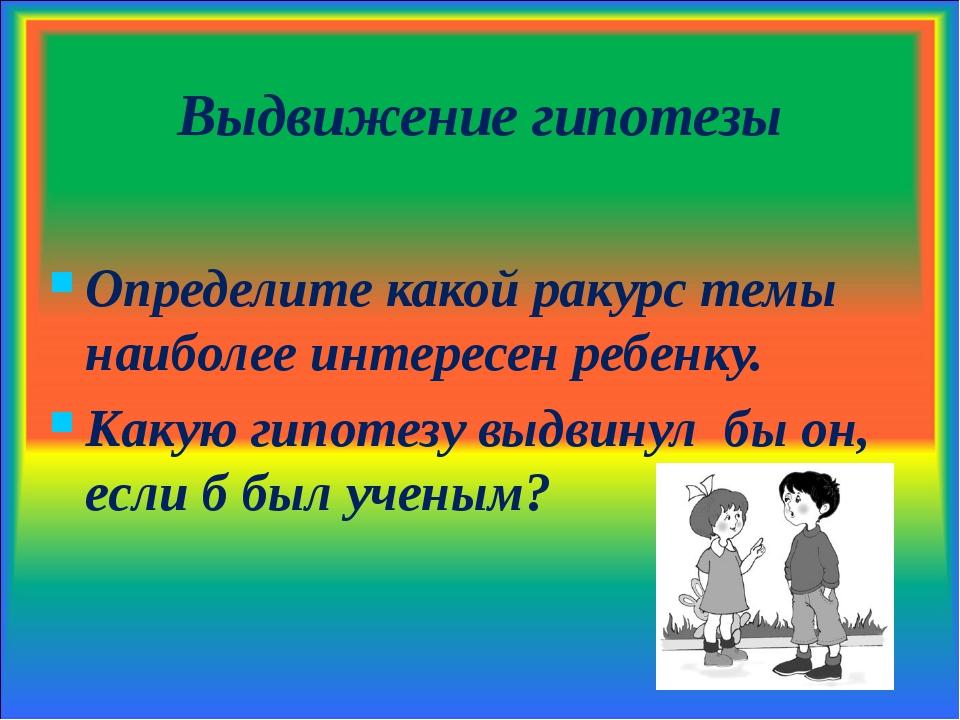 Выдвижение гипотезы Определите какой ракурс темы наиболее интересен ребенку....