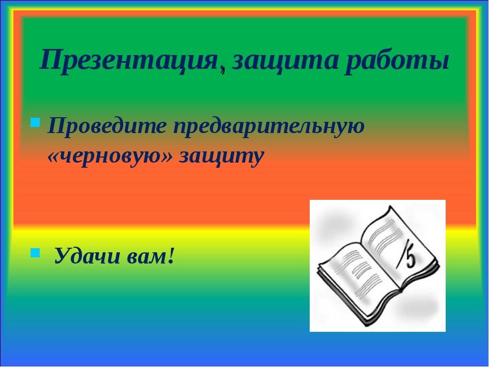 Презентация, защита работы Проведите предварительную «черновую» защиту Удачи...