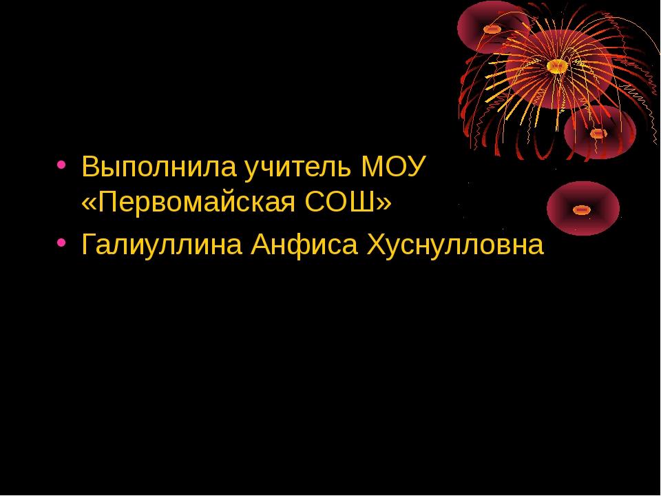 Выполнила учитель МОУ «Первомайская СОШ» Галиуллина Анфиса Хуснулловна