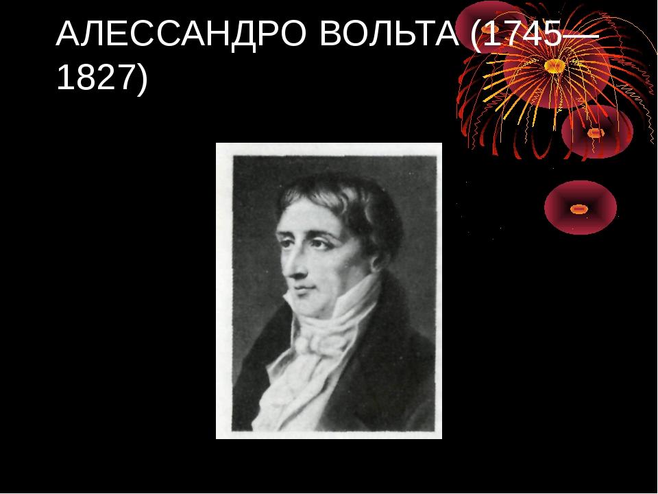 АЛЕССАНДРО ВОЛЬТА (1745—1827)