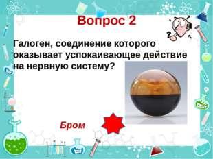 Вопрос 2 Галоген, соединение которого оказывает успокаивающее действие на нер