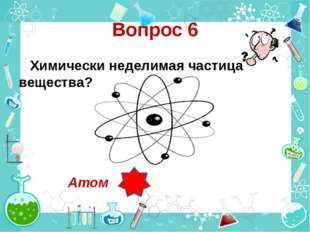 Вопрос 6 Химически неделимая частица вещества? Атом