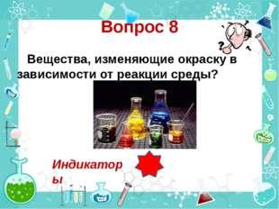 Вопрос 8 Вещества, изменяющие окраску в зависимости от реакции среды? Индикат