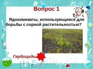 Вопрос 1 Ядохимикаты, использующиеся для борьбы с сорной растительностью? Гер
