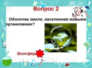 Вопрос 2 Оболочка земли, населенная живыми организмами? Биосфера