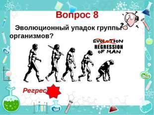 Вопрос 8 Эволюционный упадок группы организмов? Регресс