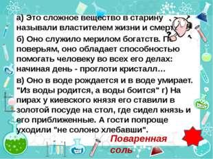а) Это сложное вещество в старину называли властителем жизни и смерти. б) Оно