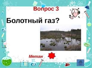 Вопрос 3 Болотный газ? Метан