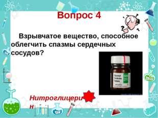 Вопрос 4 Взрывчатое вещество, способное облегчить спазмы сердечных сосудов? Н