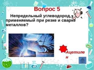 Вопрос 5 Непредельный углеводород, применяемый при резке и сварке металлов? А