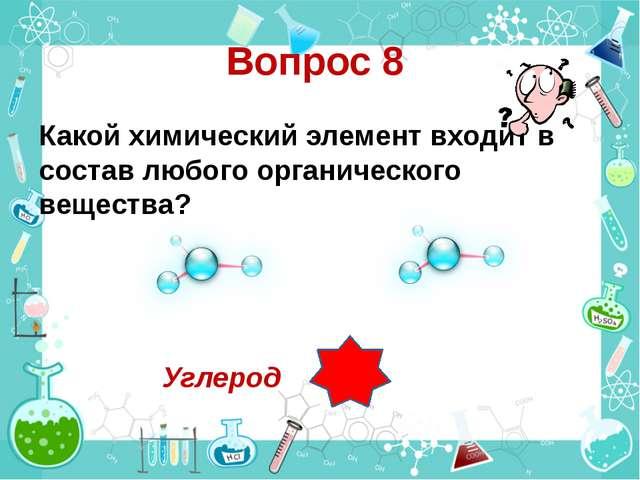 Вопрос 8 Какой химический элемент входит в состав любого органического вещест...