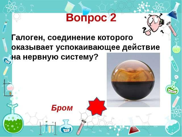 Вопрос 2 Галоген, соединение которого оказывает успокаивающее действие на нер...