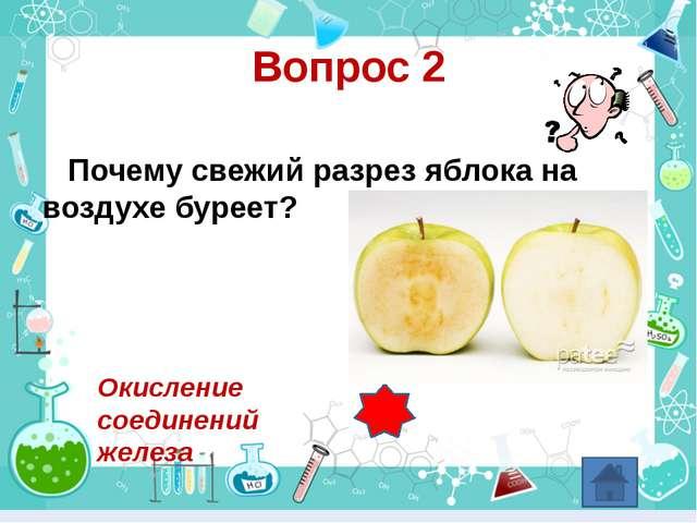 Вопрос 2 Почему свежий разрез яблока на воздухе буреет? Окисление соединений...
