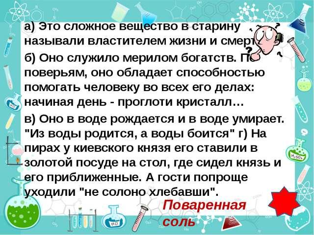 а) Это сложное вещество в старину называли властителем жизни и смерти. б) Оно...