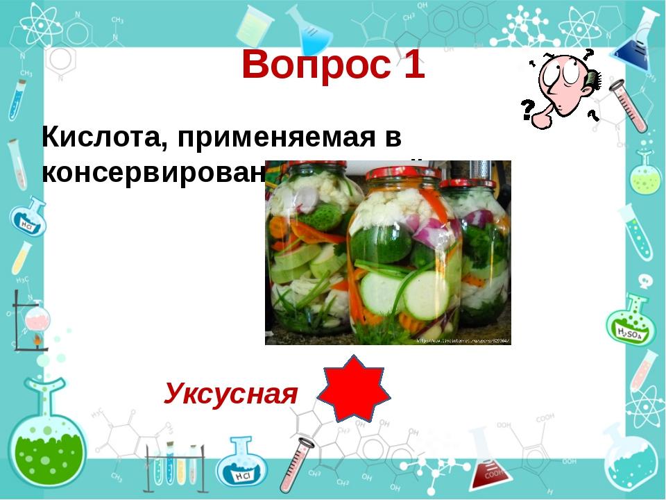 Вопрос 1 Кислота, применяемая в консервировании овощей? Уксусная