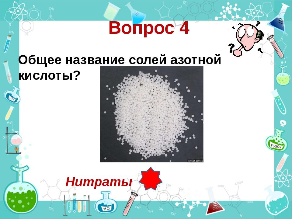 Вопрос 4 Общее название солей азотной кислоты? Нитраты