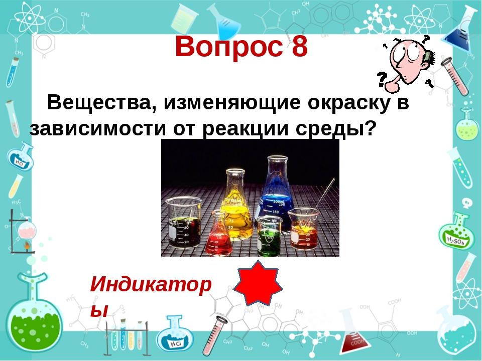 Вопрос 8 Вещества, изменяющие окраску в зависимости от реакции среды? Индикат...