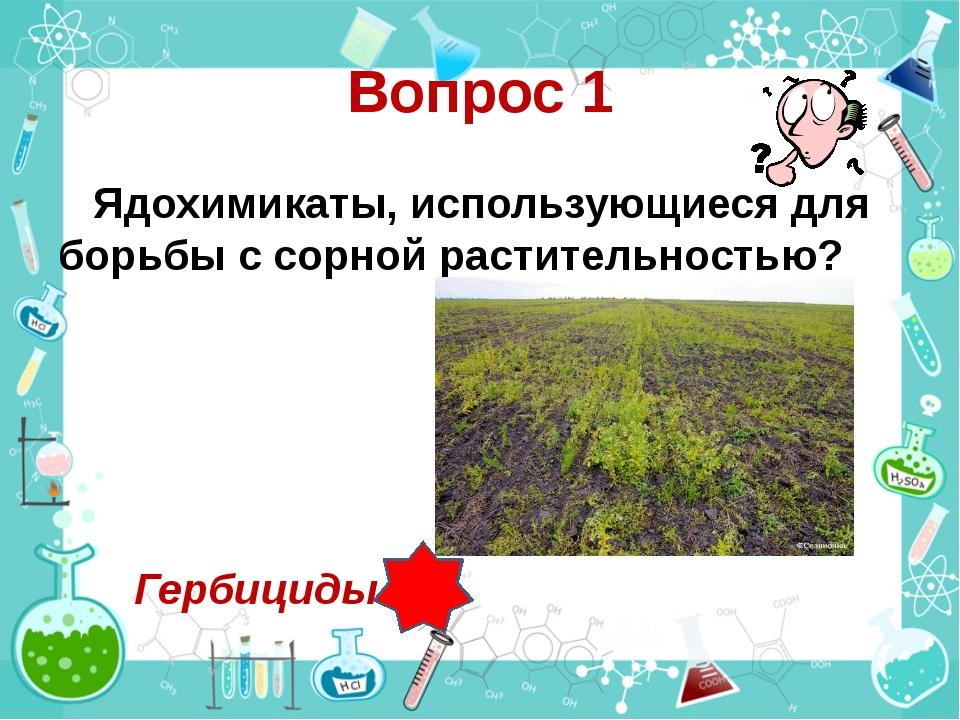 Вопрос 1 Ядохимикаты, использующиеся для борьбы с сорной растительностью? Гер...